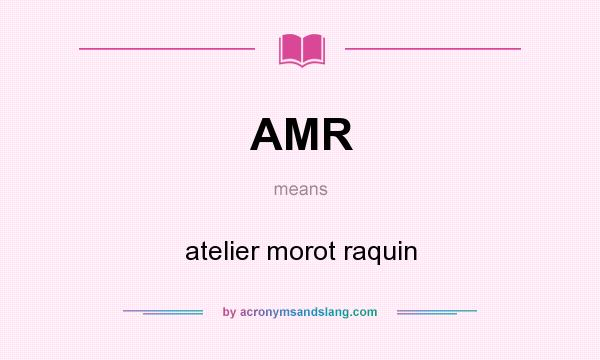 What does AMR mean? It stands for atelier morot raquin