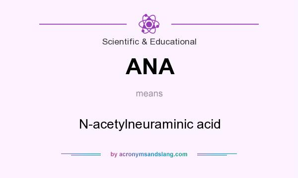 What does ANA mean? It stands for N-acetylneuraminic acid