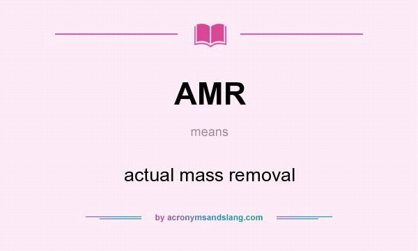 What does AMR mean? It stands for actual mass removal