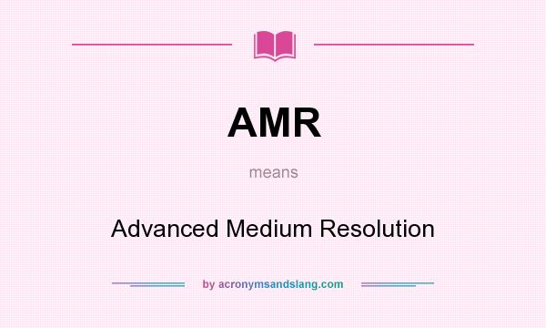 What does AMR mean? It stands for Advanced Medium Resolution