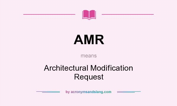 What does AMR mean? It stands for Architectural Modification Request