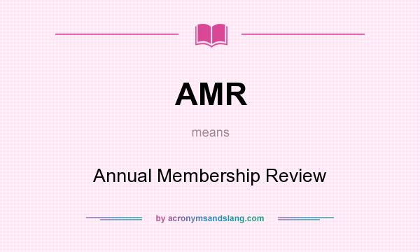 What does AMR mean? It stands for Annual Membership Review