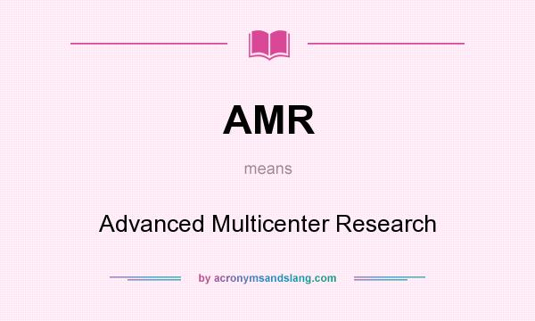 What does AMR mean? It stands for Advanced Multicenter Research
