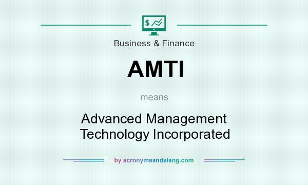 What does AMTI mean? It stands for Advanced Management Technology Incorporated