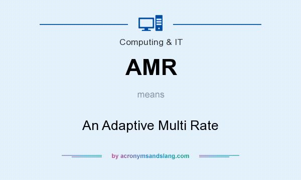 What does AMR mean? It stands for An Adaptive Multi Rate