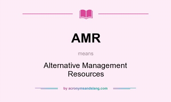 What does AMR mean? It stands for Alternative Management Resources