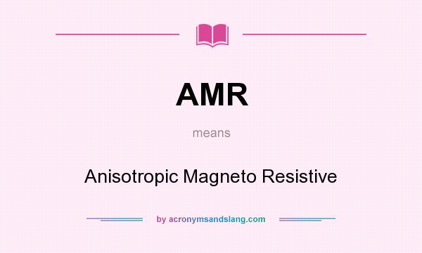 What does AMR mean? It stands for Anisotropic Magneto Resistive