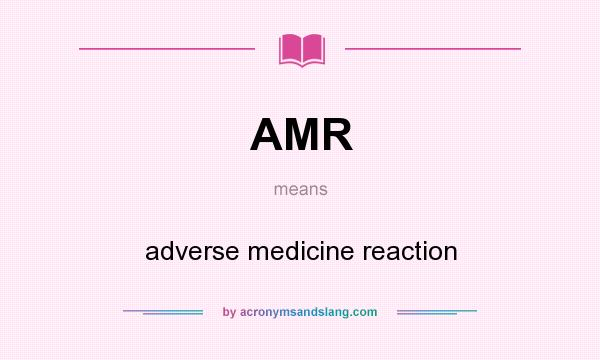 What does AMR mean? It stands for adverse medicine reaction