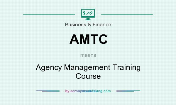 What does AMTC mean? It stands for Agency Management Training Course