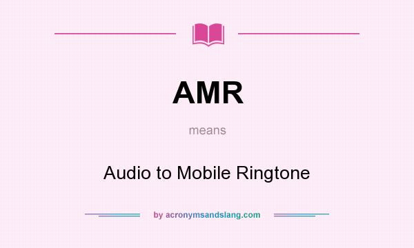 What does AMR mean? It stands for Audio to Mobile Ringtone
