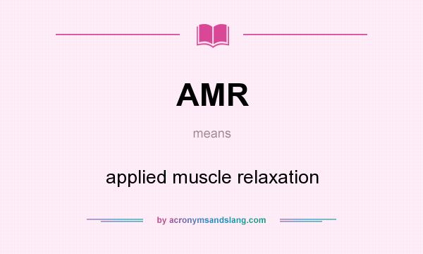 What does AMR mean? It stands for applied muscle relaxation