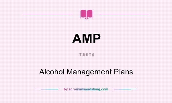 What does AMP mean? It stands for Alcohol Management Plans