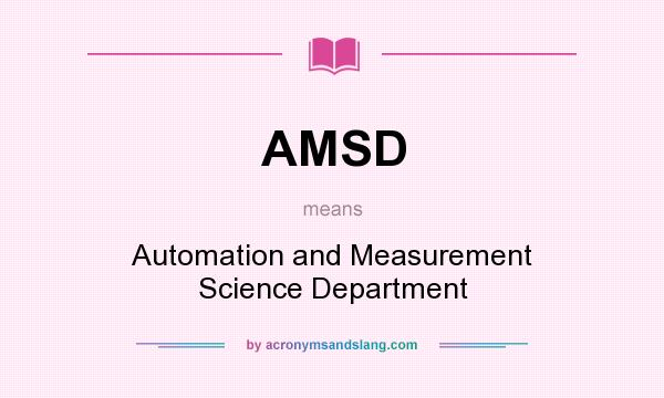 What does AMSD mean? It stands for Automation and Measurement Science Department
