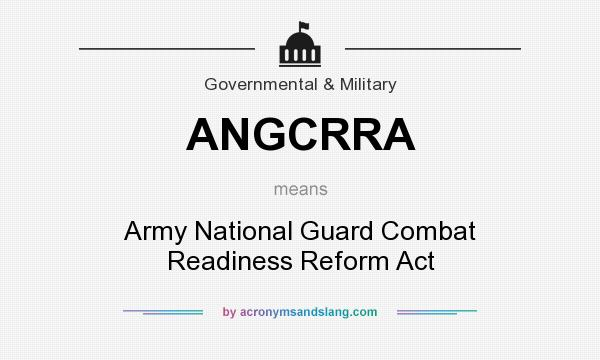 What does ANGCRRA mean? It stands for Army National Guard Combat Readiness Reform Act