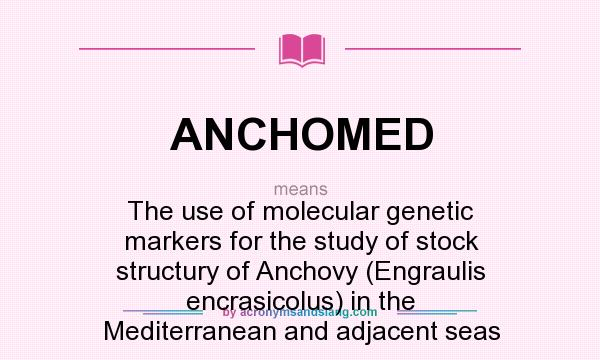 What does ANCHOMED mean? It stands for The use of molecular genetic markers for the study of stock structury of Anchovy (Engraulis encrasicolus) in the Mediterranean and adjacent seas