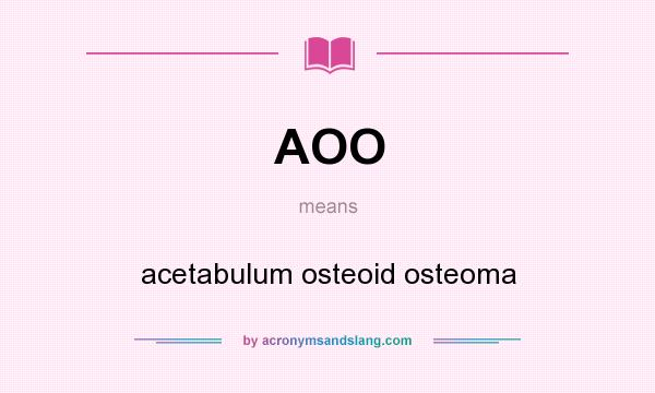 What does AOO mean? It stands for acetabulum osteoid osteoma
