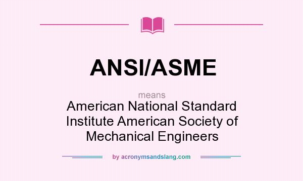 What does ANSI/ASME mean? It stands for American National Standard Institute American Society of Mechanical Engineers