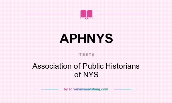 What does APHNYS mean? It stands for Association of Public Historians of NYS