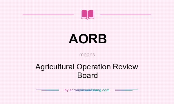 What does AORB mean? It stands for Agricultural Operation Review Board