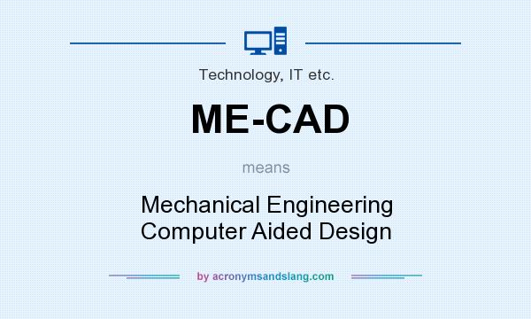 What does ME-CAD mean? It stands for Mechanical Engineering Computer Aided Design