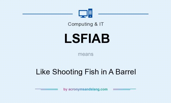 What does LSFIAB mean? It stands for Like Shooting Fish in A Barrel