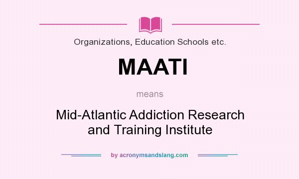 What does MAATI mean? It stands for Mid-Atlantic Addiction Research and Training Institute
