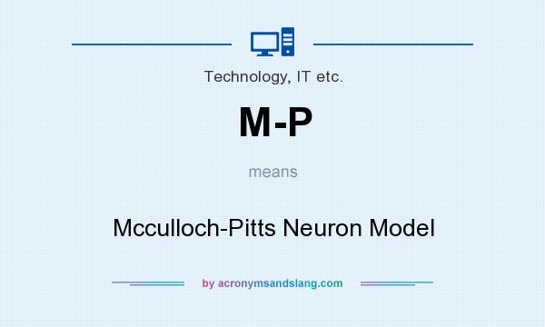 What does M-P mean? It stands for Mcculloch-Pitts Neuron Model