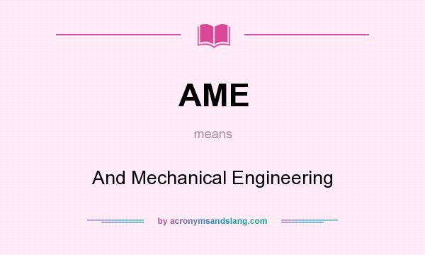 What does AME mean? It stands for And Mechanical Engineering