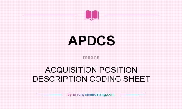 What does APDCS mean? It stands for ACQUISITION POSITION DESCRIPTION CODING SHEET