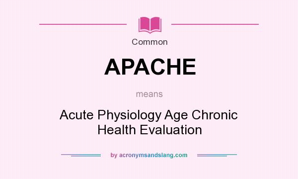 What does APACHE mean? It stands for Acute Physiology Age Chronic Health Evaluation