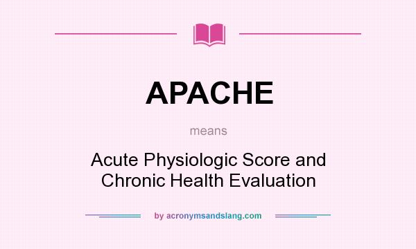 What does APACHE mean? It stands for Acute Physiologic Score and Chronic Health Evaluation