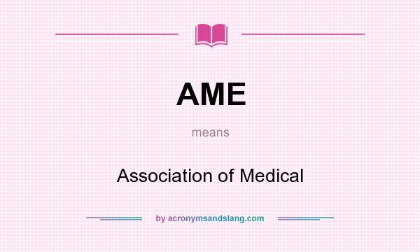 What does AME mean? It stands for Association of Medical