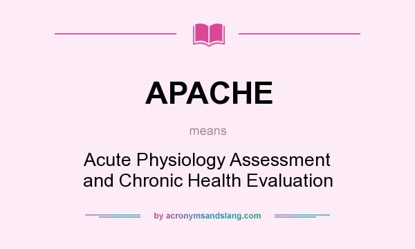 What does APACHE mean? It stands for Acute Physiology Assessment and Chronic Health Evaluation