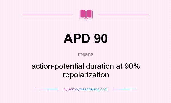 Definition Of APD 90   APD 90 Stands For Action Potential Duration At 90%  Repolarization. By AcronymsAndSlang.com