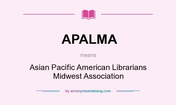 What does APALMA mean? It stands for Asian Pacific American Librarians Midwest Association