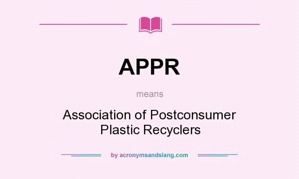 What does APPR mean? It stands for Association of Postconsumer Plastic Recyclers