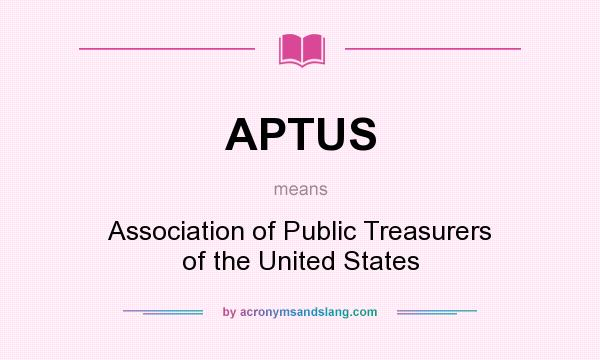 What does APTUS mean? It stands for Association of Public Treasurers of the United States