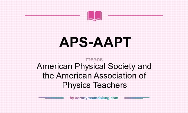 What does APS-AAPT mean? It stands for American Physical Society and the American Association of Physics Teachers