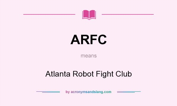 What does ARFC mean? It stands for Atlanta Robot Fight Club
