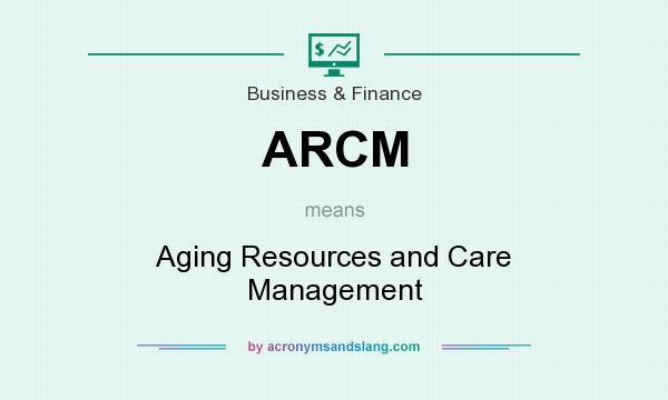 What does ARCM mean? It stands for Aging Resources and Care Management