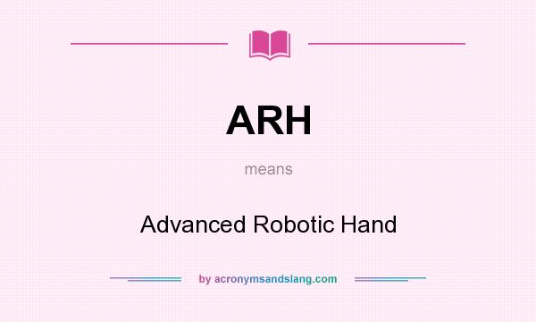 What does ARH mean? It stands for Advanced Robotic Hand