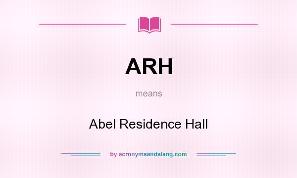 What does ARH mean? It stands for Abel Residence Hall