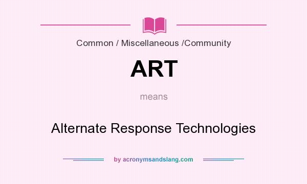 What does ART mean? It stands for Alternate Response Technologies