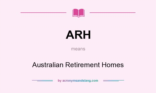 What does ARH mean? It stands for Australian Retirement Homes