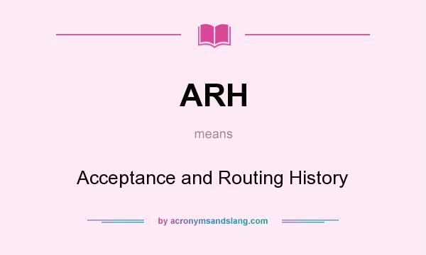 What does ARH mean? It stands for Acceptance and Routing History