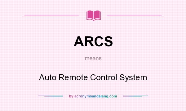 What does ARCS mean? It stands for Auto Remote Control System