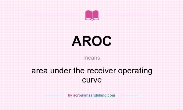 What does AROC mean? It stands for area under the receiver operating curve