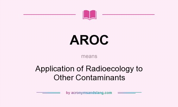 What does AROC mean? It stands for Application of Radioecology to Other Contaminants