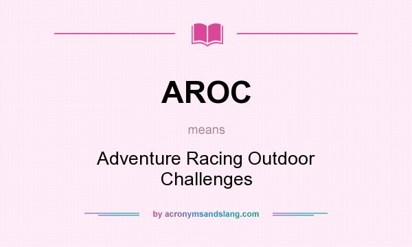 What does AROC mean? It stands for Adventure Racing Outdoor Challenges