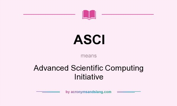 What does ASCI mean? It stands for Advanced Scientific Computing Initiative